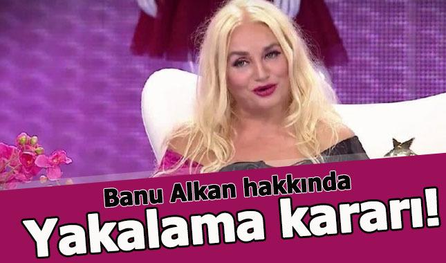 Banu Alkan hakkında yakalama kararı çıkarıldı - Banu Alkan kimdir