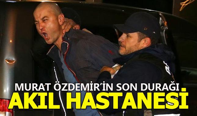 Murat Özdemir akıl hastanesine sevk edildi!