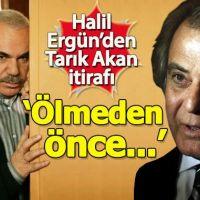 Halil Ergün'den Tarık Akan itirafı: Ölmeden önce...
