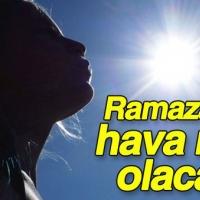 Ramazan'da havalar ne kadar sıcak olacak?