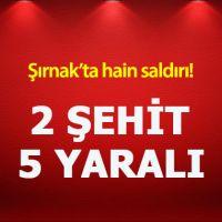 Şırnak'ta hain saldırı: 2 şehit, 5 yaralı