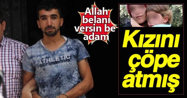 Adana'da kızını çöpe atan baba vahşeti!