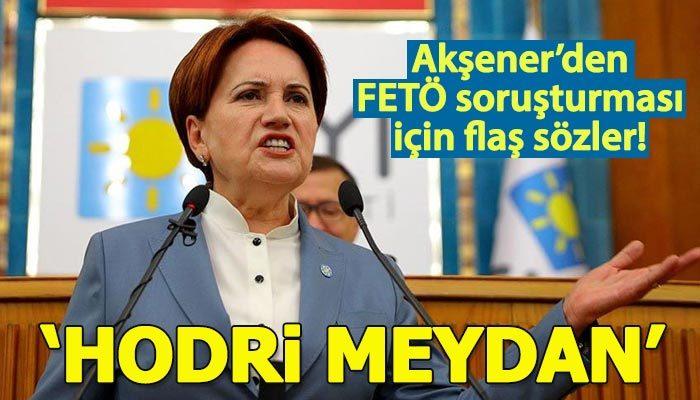 Akşener'den FETÖ soruşturması çıkışı: Hodri meydan