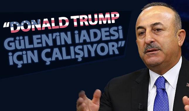 Çavuşoğlu: Trump, Gülen'in iadesi için çalıştıklarını söyledi
