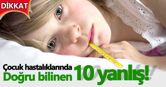 Çocuğunuz hastalandığında doğru bildiğiniz 10 yanlış