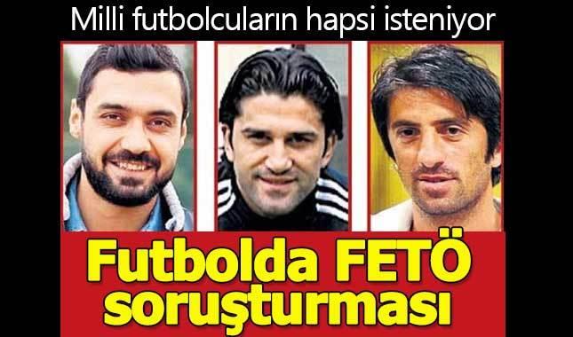 Futbolda FETÖ' soruşturması: Milli oyuncuların hapsi isteniyor (FETÖ ile bağlantılı futbolcular kimler?)