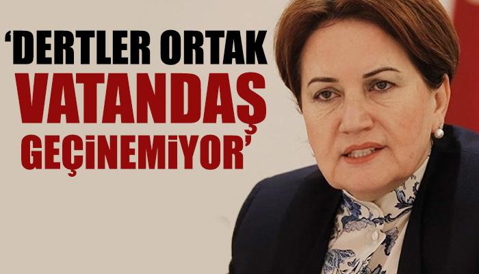 Meral Akşener: Dertler ortak, vatandaş geçinemiyor