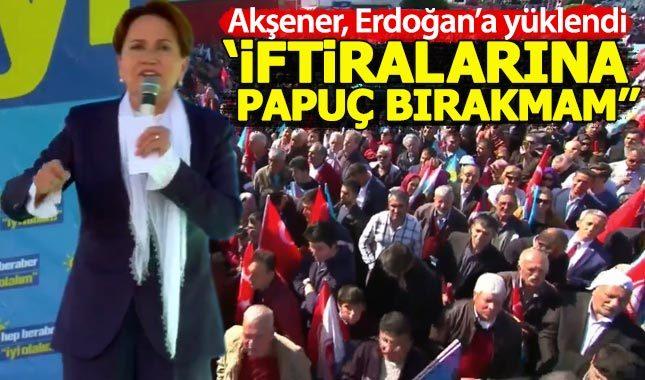 Meral Akşener'den Erdoğan'a: İftiralarına papuç bırakmam