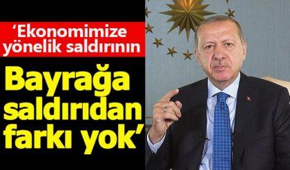 Cumhurbaşkanı Erdoğan: Ekonomik saldırılar bayrağa saldırıdan farksız