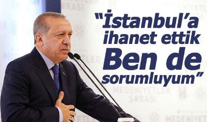 Cumhurbaşkanı Erdoğan: İstanbul'a ihanet ettik